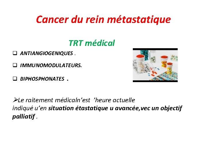 Cancer du rein métastatique TRT médical q ANTIANGIOGENIQUES. q IMMUNOMODULATEURS. q BIPHOSPHONATES . Le