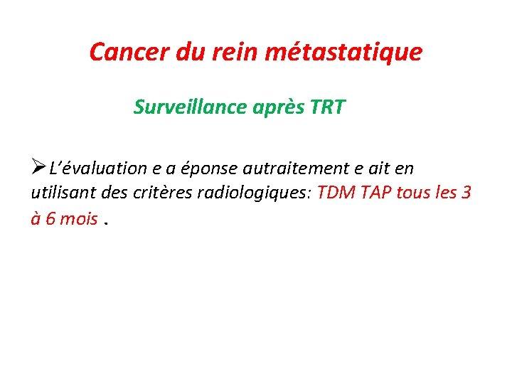 Cancer du rein métastatique Surveillance après TRT L'évaluation e a éponse autraitement e ait