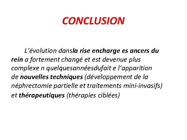 CONCLUSION L'évolution dansla rise encharge es ancers du rein a fortement changé et est
