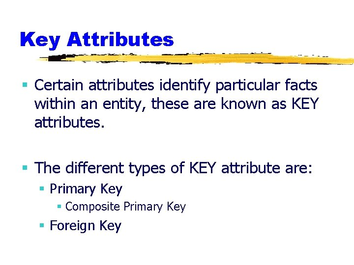 Key Attributes § Certain attributes identify particular facts within an entity, these are known