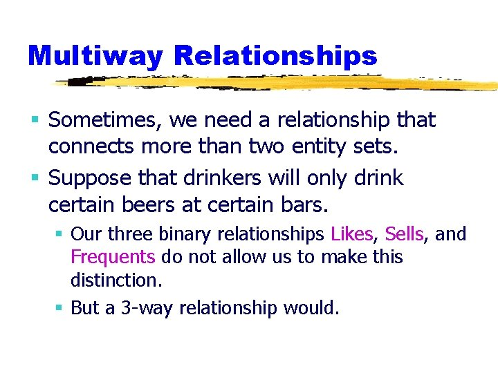 Multiway Relationships § Sometimes, we need a relationship that connects more than two entity