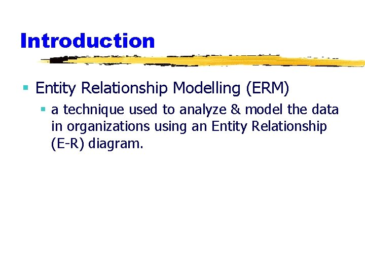 Introduction § Entity Relationship Modelling (ERM) § a technique used to analyze & model