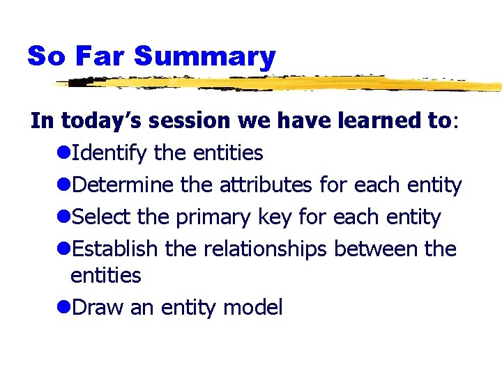 So Far Summary In today's session we have learned to: l. Identify the entities