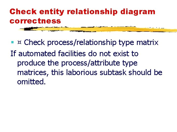Check entity relationship diagram correctness § ¤ Check process/relationship type matrix If automated facilities