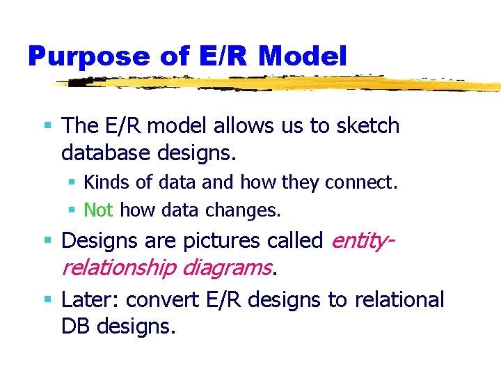 Purpose of E/R Model § The E/R model allows us to sketch database designs.
