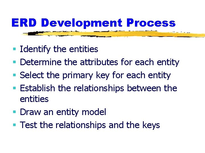 ERD Development Process Identify the entities Determine the attributes for each entity Select the