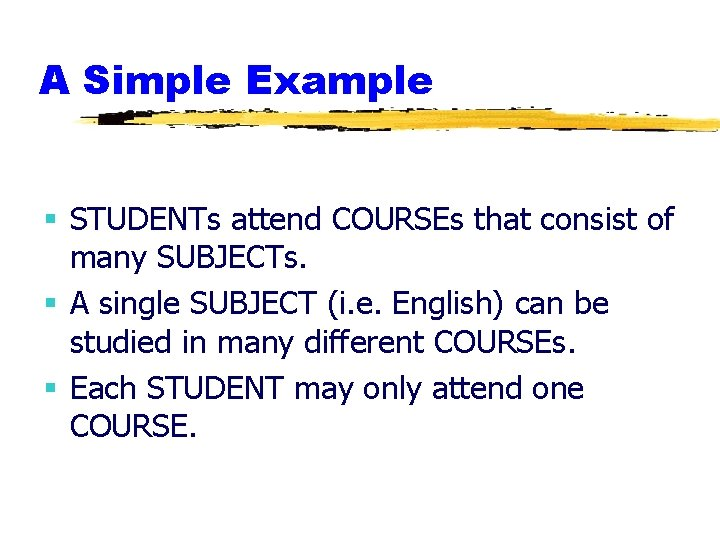 A Simple Example § STUDENTs attend COURSEs that consist of many SUBJECTs. § A