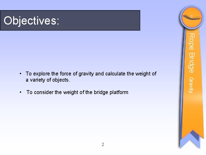 Objectives: 2 Gravity • To consider the weight of the bridge platform Rope Bridge