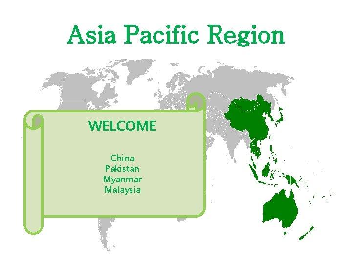 Asia Pacific Region WELCOME China Pakistan Myanmar Malaysia