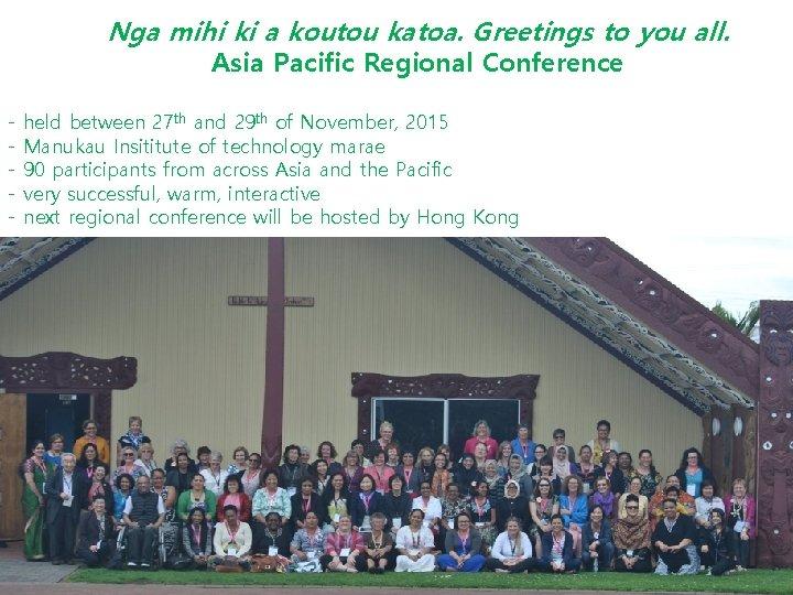 Nga mihi ki a koutou katoa. Greetings to you all. Asia Pacific Regional Conference
