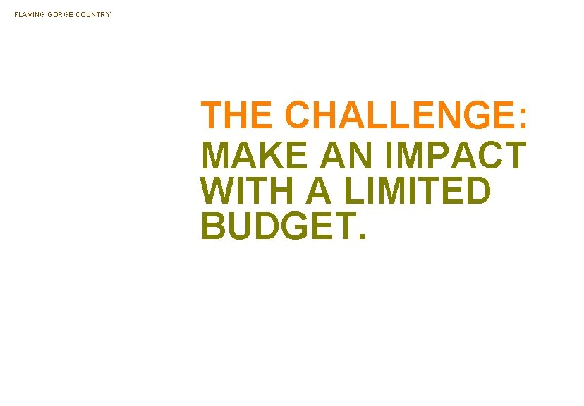 FLAMING GORGE COUNTRY THE CHALLENGE: MAKE AN IMPACT WITH A LIMITED BUDGET.