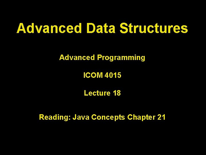 Advanced Data Structures Advanced Programming ICOM 4015 Lecture 18 Reading: Java Concepts Chapter 21