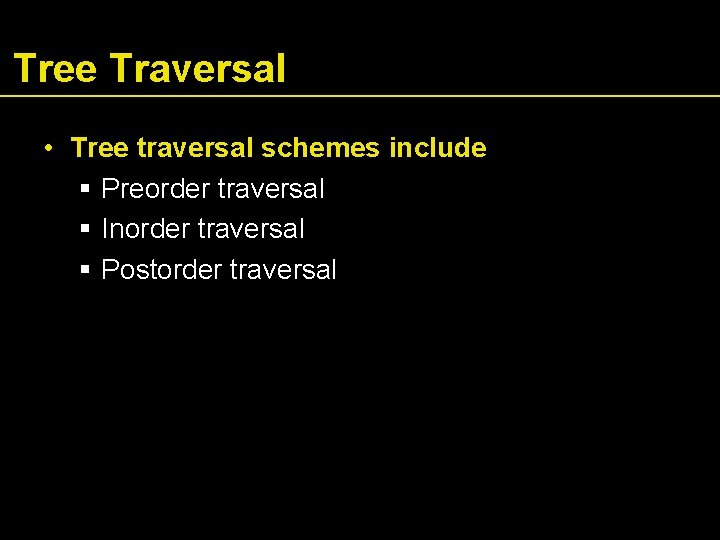 Tree Traversal • Tree traversal schemes include Preorder traversal Inorder traversal Postorder traversal