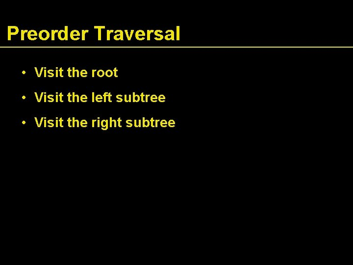 Preorder Traversal • Visit the root • Visit the left subtree • Visit the