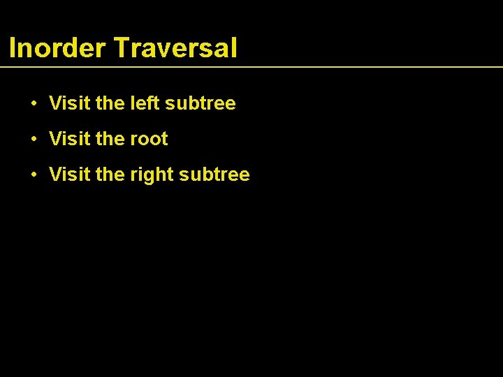 Inorder Traversal • Visit the left subtree • Visit the root • Visit the