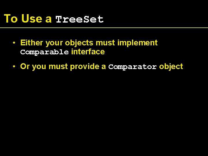 To Use a Tree. Set • Either your objects must implement Comparable interface •