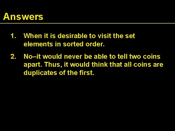 Answers 1. When it is desirable to visit the set elements in sorted order.