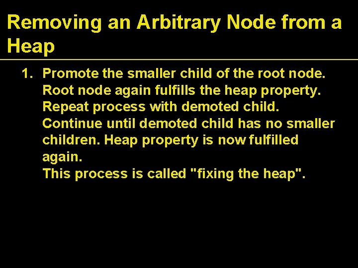 Removing an Arbitrary Node from a Heap 1. Promote the smaller child of the