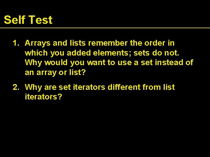 Self Test 1. Arrays and lists remember the order in which you added elements;