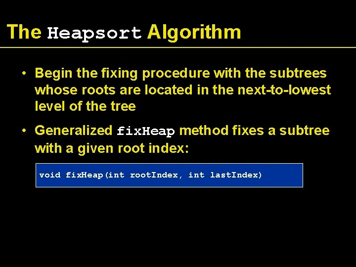 The Heapsort Algorithm • Begin the fixing procedure with the subtrees whose roots are