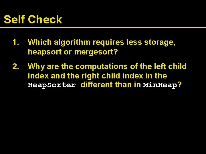 Self Check 1. Which algorithm requires less storage, heapsort or mergesort? 2. Why are