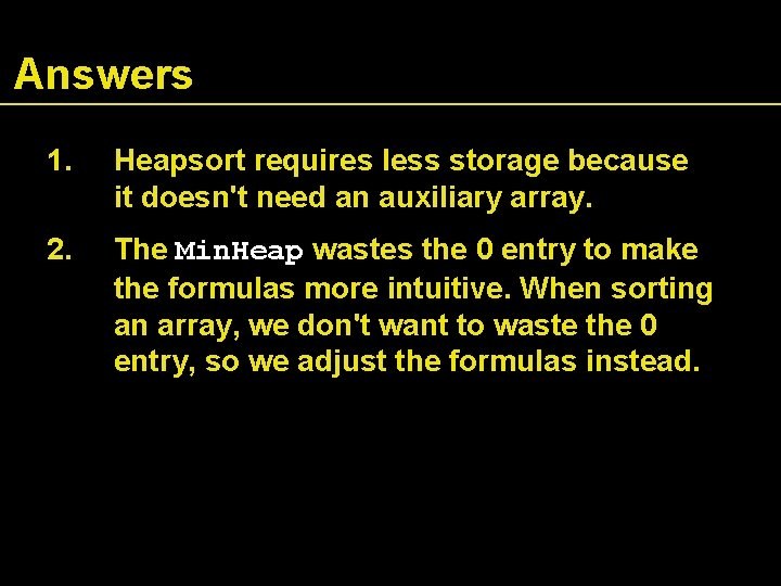 Answers 1. Heapsort requires less storage because it doesn't need an auxiliary array. 2.