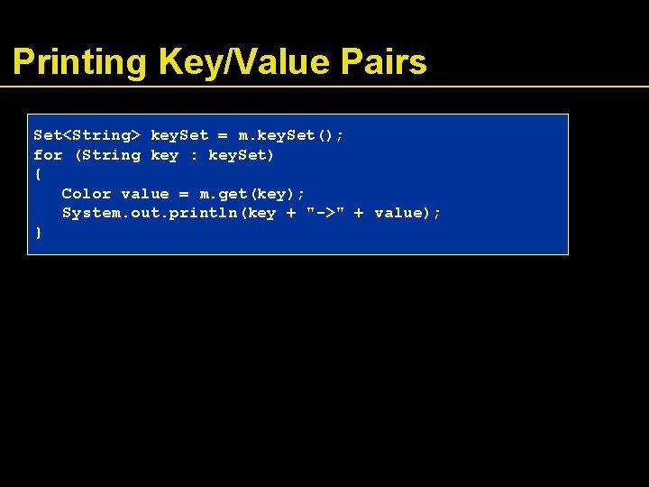 Printing Key/Value Pairs Set<String> key. Set = m. key. Set(); for (String key :