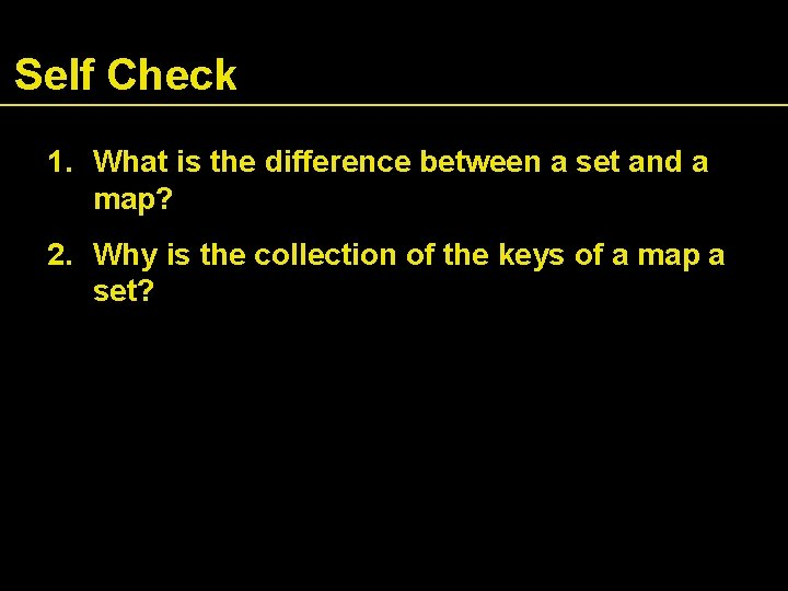 Self Check 1. What is the difference between a set and a map? 2.
