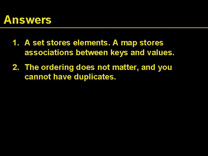 Answers 1. A set stores elements. A map stores associations between keys and values.