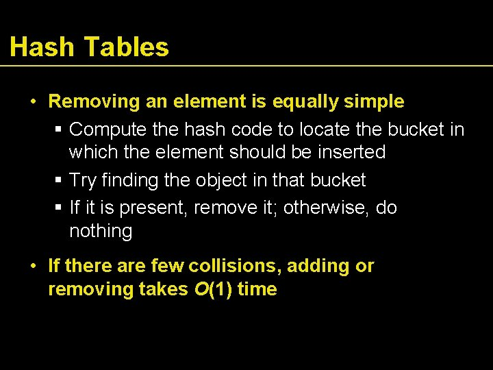 Hash Tables • Removing an element is equally simple Compute the hash code to