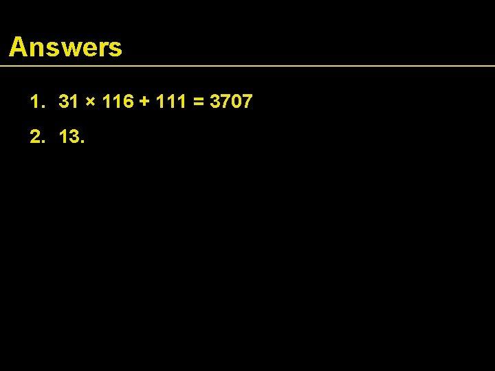 Answers 1. 31 × 116 + 111 = 3707 2. 13.