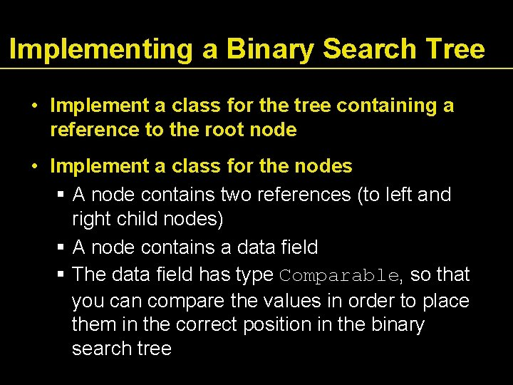 Implementing a Binary Search Tree • Implement a class for the tree containing a