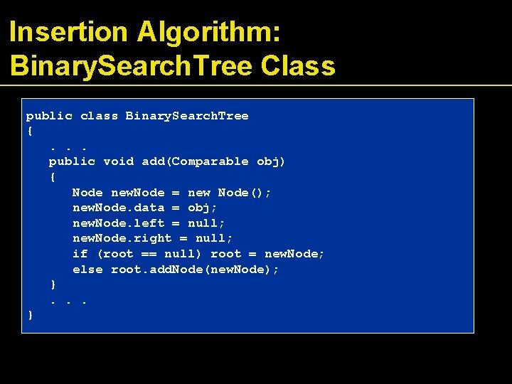 Insertion Algorithm: Binary. Search. Tree Class public class Binary. Search. Tree {. . .