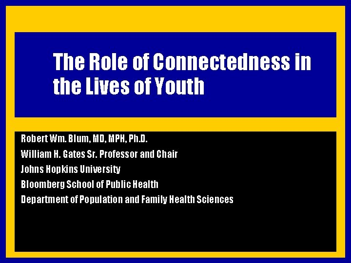 The Role of Connectedness in the Lives of Youth Robert Wm. Blum, MD, MPH,