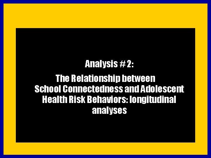 Analysis # 2: The Relationship between School Connectedness and Adolescent Health Risk Behaviors: longitudinal