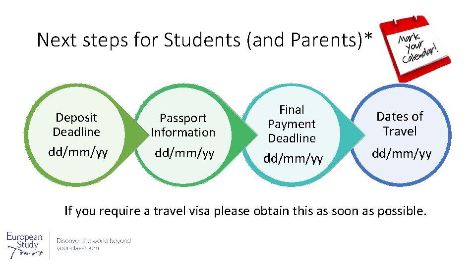 Next steps for Students (and Parents)* Deposit Deadline Passport Information dd/mm/yy Final Payment Deadline