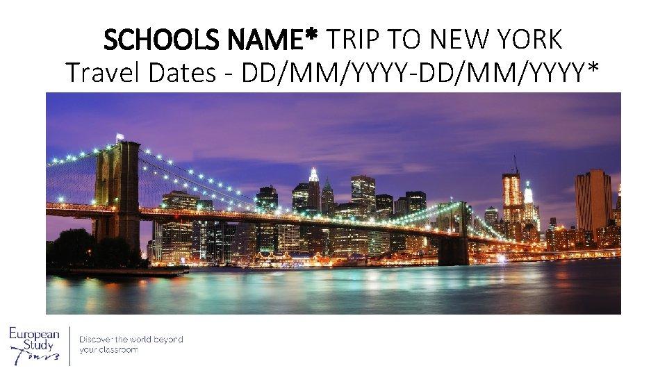 SCHOOLS NAME* TRIP TO NEW YORK Travel Dates - DD/MM/YYYY-DD/MM/YYYY*
