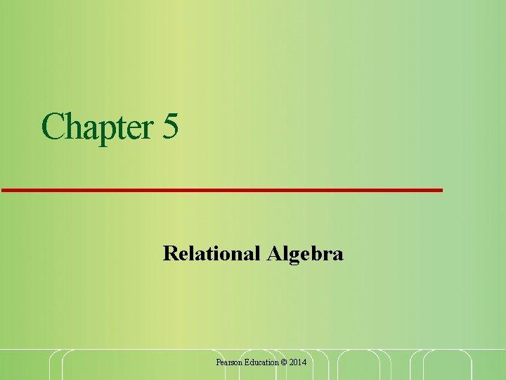 Chapter 5 Relational Algebra Pearson Education © 2014