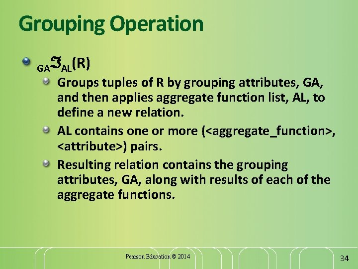 Grouping Operation GA AL(R) Groups tuples of R by grouping attributes, GA, and then