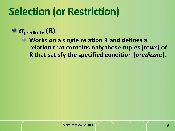 Selection (or Restriction) predicate (R) Works on a single relation R and defines a