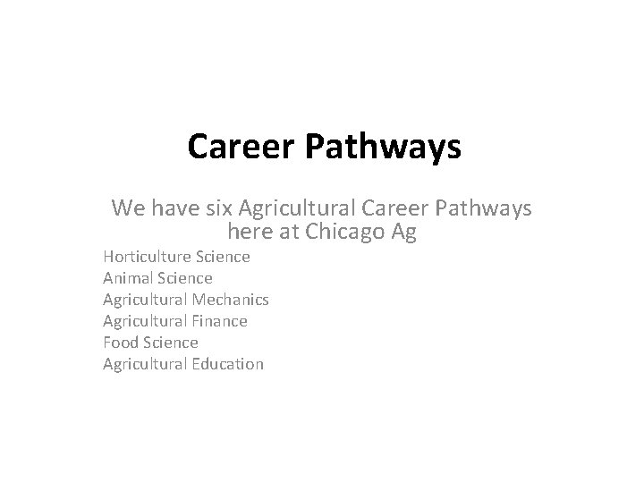 Career Pathways We have six Agricultural Career Pathways here at Chicago Ag Horticulture Science