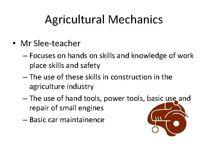 Agricultural Mechanics • Mr Slee-teacher – Focuses on hands on skills and knowledge of