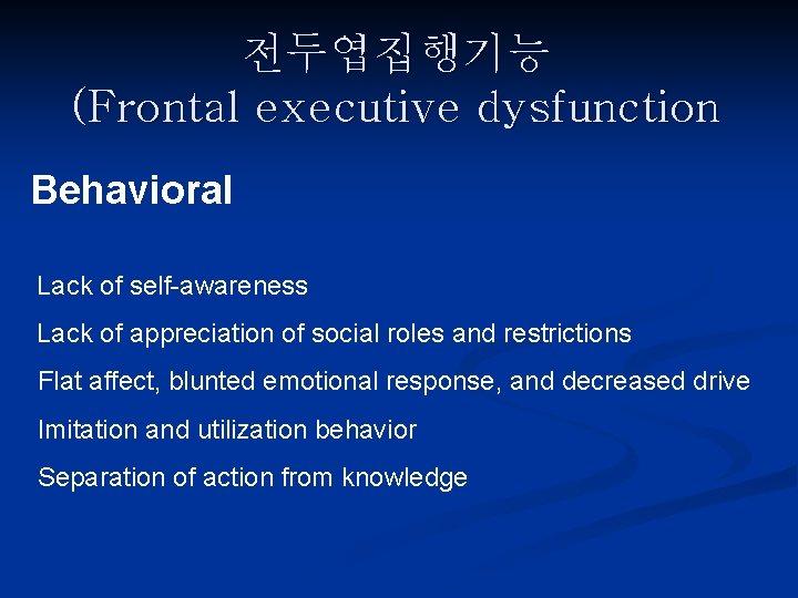 전두엽집행기능 (Frontal executive dysfunction Behavioral Lack of self-awareness Lack of appreciation of social roles