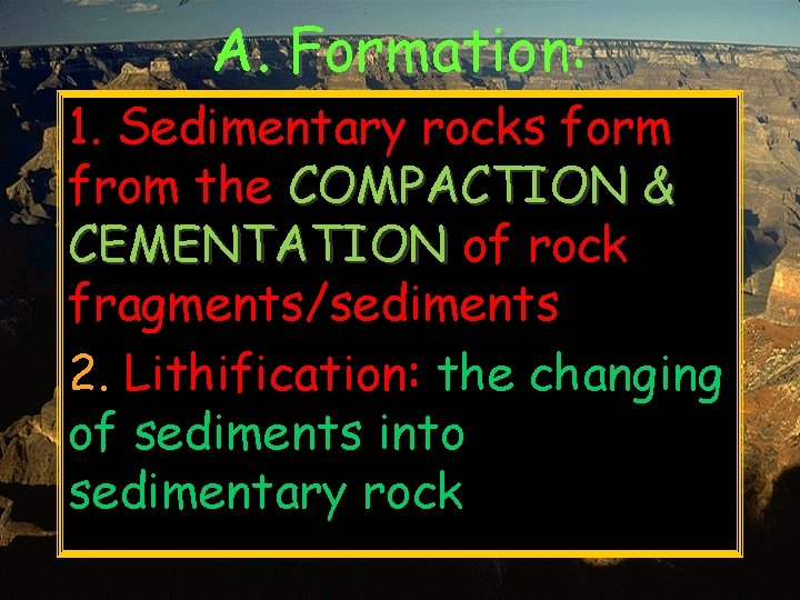 A. Formation: 1. Sedimentary rocks form from the COMPACTION & CEMENTATION of rock fragments/sediments