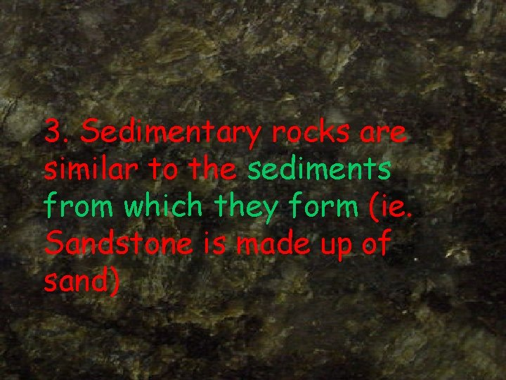 3. Sedimentary rocks are similar to the sediments from which they form (ie. Sandstone
