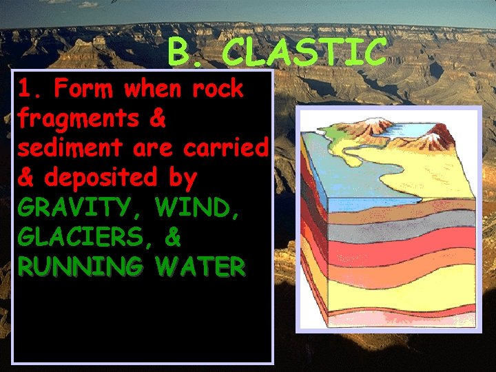 B. CLASTIC 1. Form when rock fragments & sediment are carried & deposited by