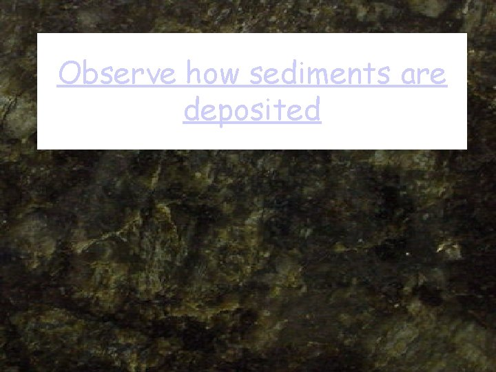 Observe how sediments are deposited