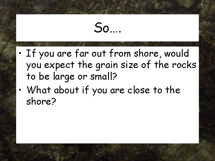So…. • If you are far out from shore, would you expect the grain