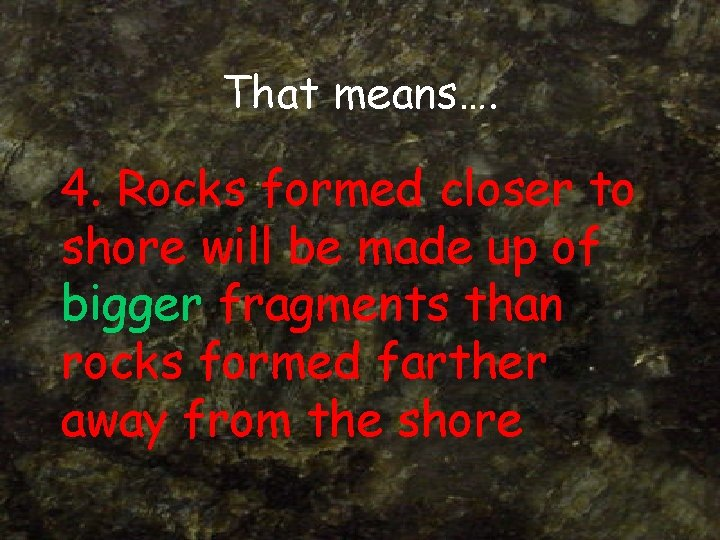 That means…. 4. Rocks formed closer to shore will be made up of bigger
