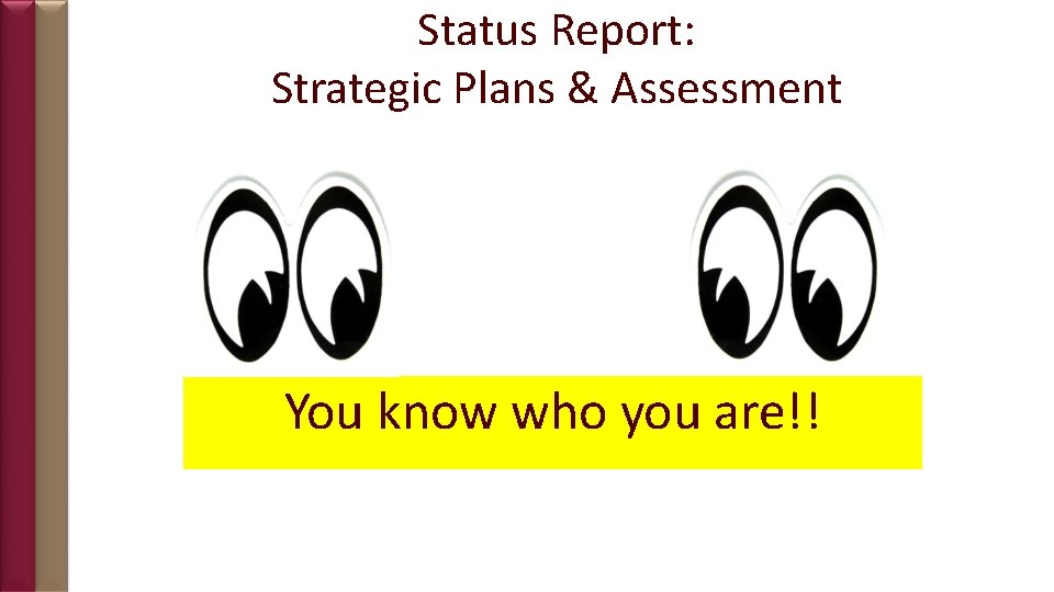 Status Report: Strategic Plans & Assessment You know who you are!!